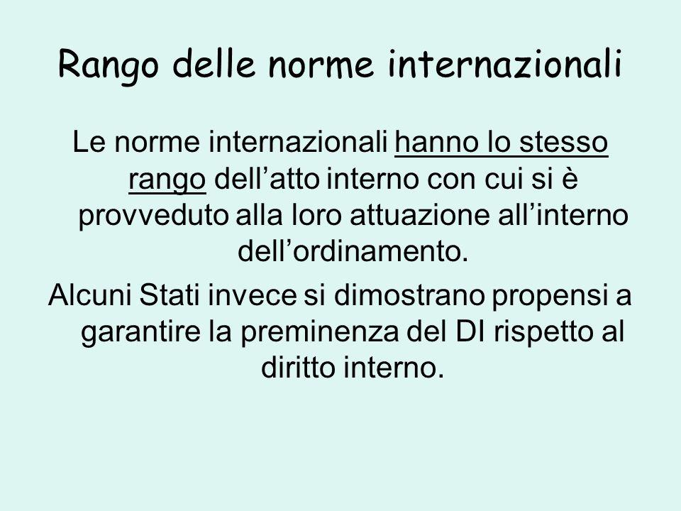 Rango delle norme internazionali Le norme internazionali hanno lo stesso rango dell'atto interno con cui si è provveduto alla loro attuazione all'interno dell'ordinamento.