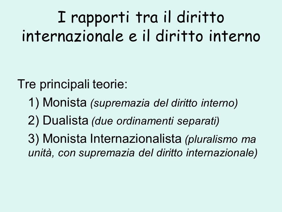 I rapporti tra il diritto internazionale e il diritto interno Tre principali teorie: 1) Monista (supremazia del diritto interno) 2) Dualista (due ordinamenti separati) 3) Monista Internazionalista (pluralismo ma unità, con supremazia del diritto internazionale)