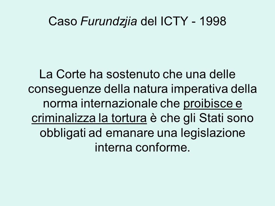 Caso Furundzjia del ICTY - 1998 La Corte ha sostenuto che una delle conseguenze della natura imperativa della norma internazionale che proibisce e criminalizza la tortura è che gli Stati sono obbligati ad emanare una legislazione interna conforme.