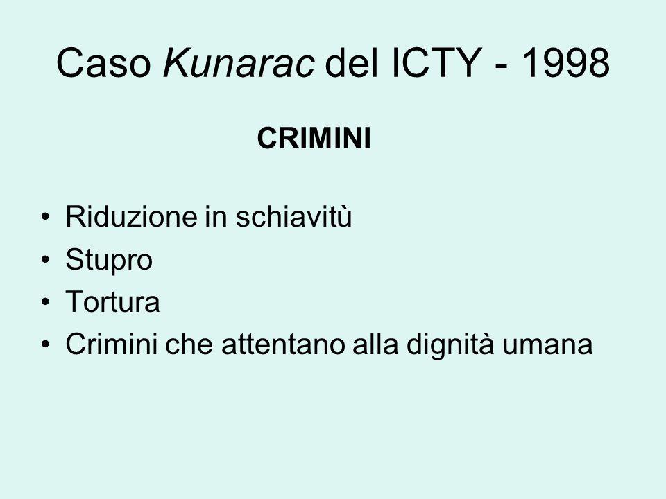 Caso Kunarac del ICTY - 1998 CRIMINI Riduzione in schiavitù Stupro Tortura Crimini che attentano alla dignità umana