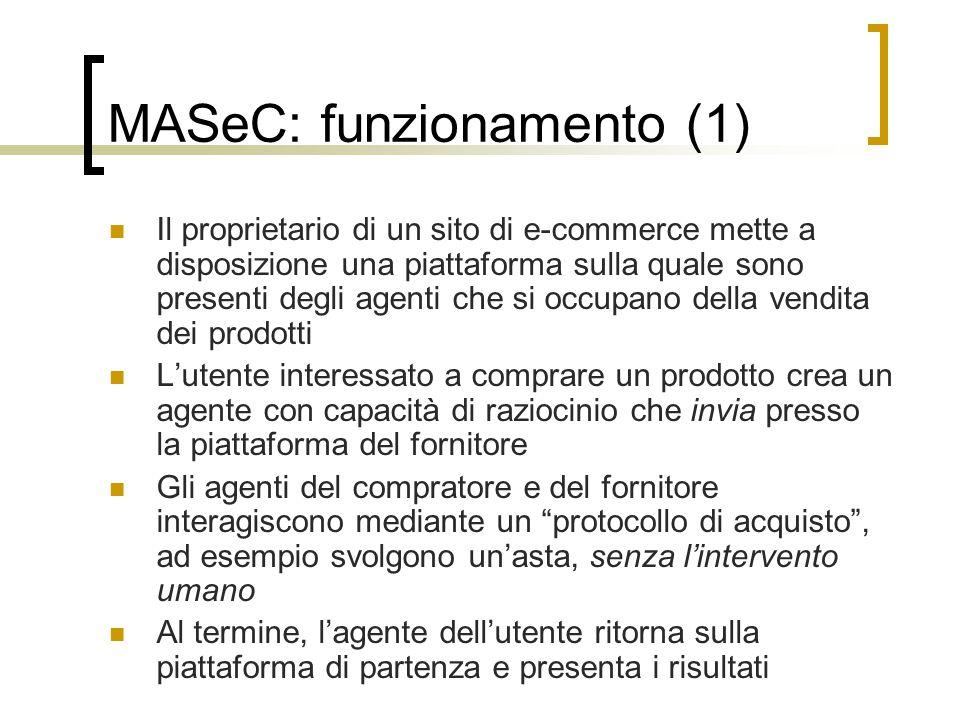 MASeC: funzionamento (1) Il proprietario di un sito di e-commerce mette a disposizione una piattaforma sulla quale sono presenti degli agenti che si occupano della vendita dei prodotti L'utente interessato a comprare un prodotto crea un agente con capacità di raziocinio che invia presso la piattaforma del fornitore Gli agenti del compratore e del fornitore interagiscono mediante un protocollo di acquisto , ad esempio svolgono un'asta, senza l'intervento umano Al termine, l'agente dell'utente ritorna sulla piattaforma di partenza e presenta i risultati