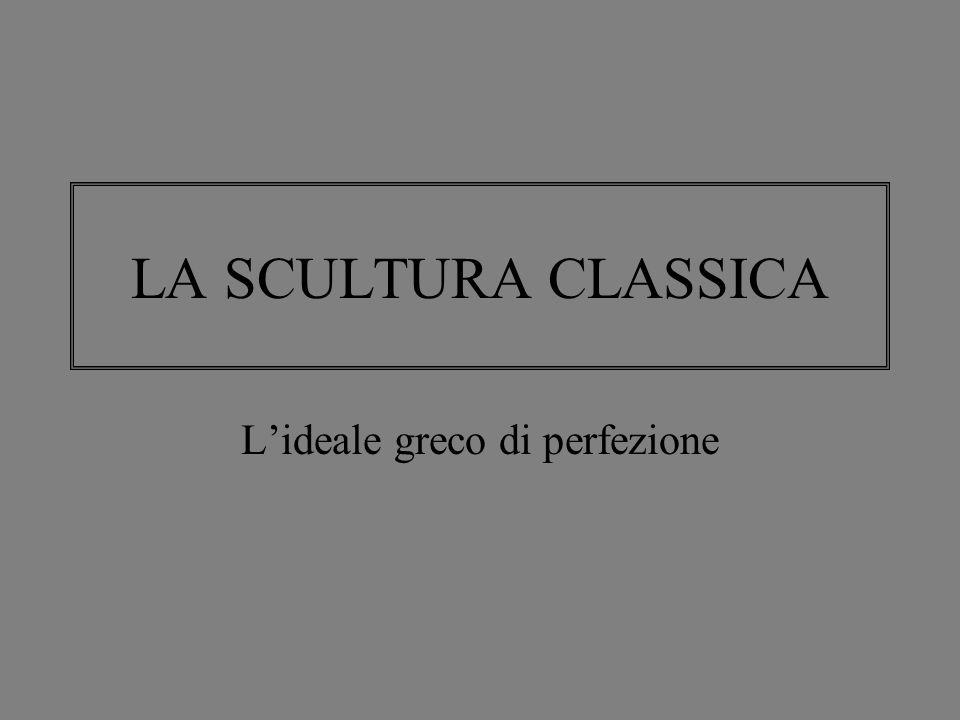 LA SCULTURA CLASSICA L'ideale greco di perfezione