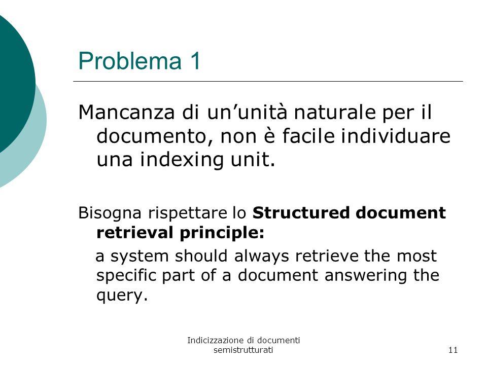 Indicizzazione di documenti semistrutturati11 Problema 1 Mancanza di un'unità naturale per il documento, non è facile individuare una indexing unit.