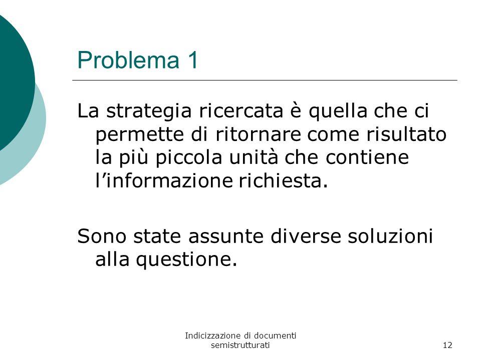 Indicizzazione di documenti semistrutturati12 Problema 1 La strategia ricercata è quella che ci permette di ritornare come risultato la più piccola unità che contiene l'informazione richiesta.