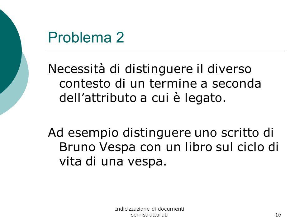 Indicizzazione di documenti semistrutturati16 Problema 2 Necessità di distinguere il diverso contesto di un termine a seconda dell'attributo a cui è legato.