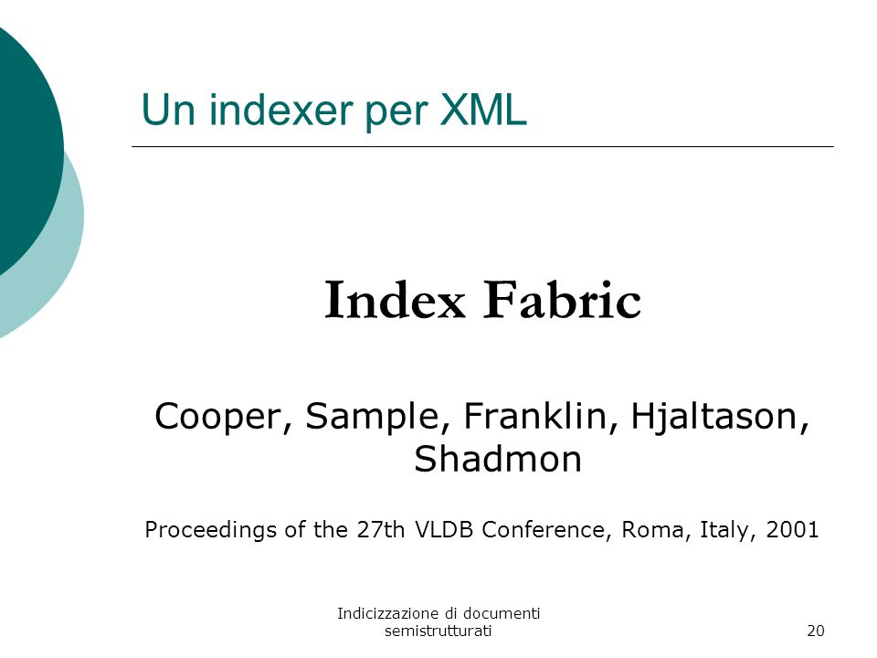 Indicizzazione di documenti semistrutturati20 Un indexer per XML Index Fabric Cooper, Sample, Franklin, Hjaltason, Shadmon Proceedings of the 27th VLDB Conference, Roma, Italy, 2001