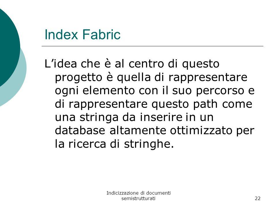 Indicizzazione di documenti semistrutturati22 Index Fabric L'idea che è al centro di questo progetto è quella di rappresentare ogni elemento con il suo percorso e di rappresentare questo path come una stringa da inserire in un database altamente ottimizzato per la ricerca di stringhe.