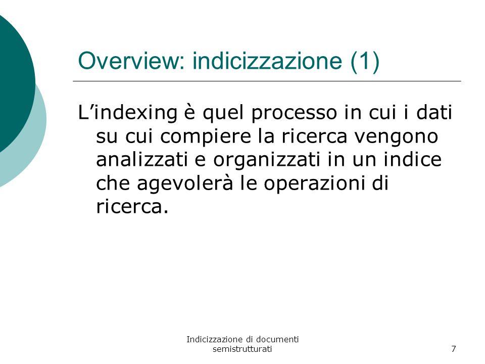 Indicizzazione di documenti semistrutturati7 Overview: indicizzazione (1) L'indexing è quel processo in cui i dati su cui compiere la ricerca vengono analizzati e organizzati in un indice che agevolerà le operazioni di ricerca.