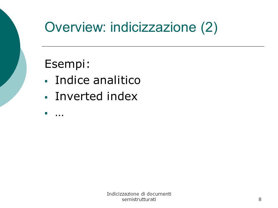 Indicizzazione di documenti semistrutturati8 Esempi:  Indice analitico  Inverted index  … Overview: indicizzazione (2)