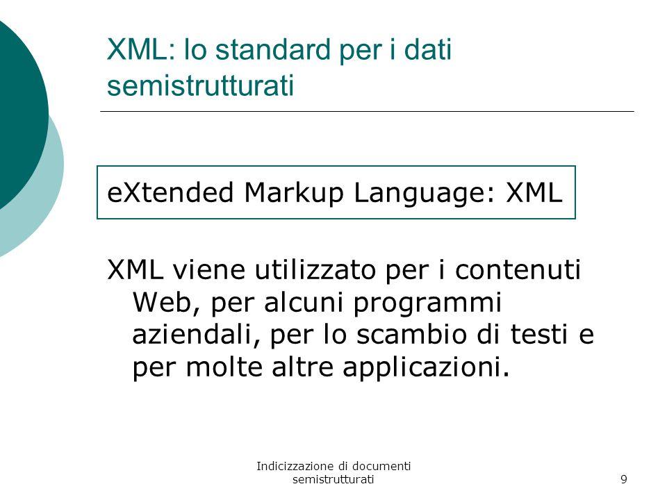 Indicizzazione di documenti semistrutturati9 XML: lo standard per i dati semistrutturati eXtended Markup Language: XML XML viene utilizzato per i contenuti Web, per alcuni programmi aziendali, per lo scambio di testi e per molte altre applicazioni.