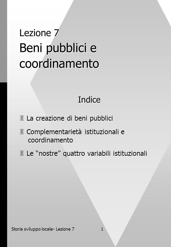 Storia sviluppo locale- Lezione 71 Lezione 7 Beni pubblici e coordinamento Indice  La creazione di beni pubblici  Complementarietà istituzionali e coordinamento  Le nostre quattro variabili istituzionali