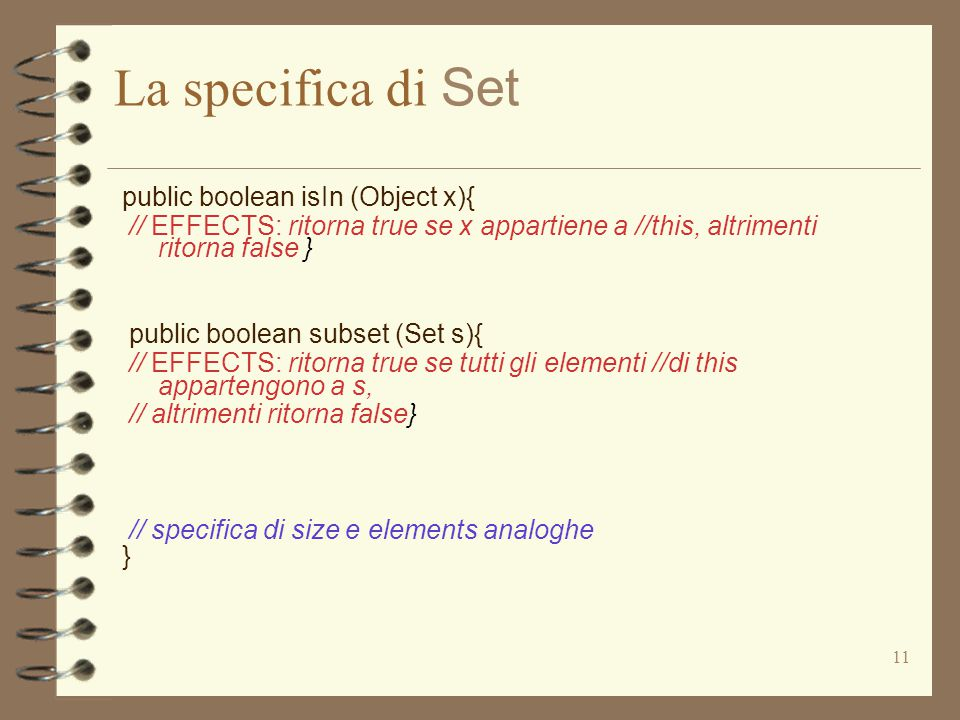 11 La specifica di Set public boolean isIn (Object x){ // EFFECTS: ritorna true se x appartiene a //this, altrimenti ritorna false } public boolean subset (Set s){ // EFFECTS: ritorna true se tutti gli elementi //di this appartengono a s, // altrimenti ritorna false} // specifica di size e elements analoghe }