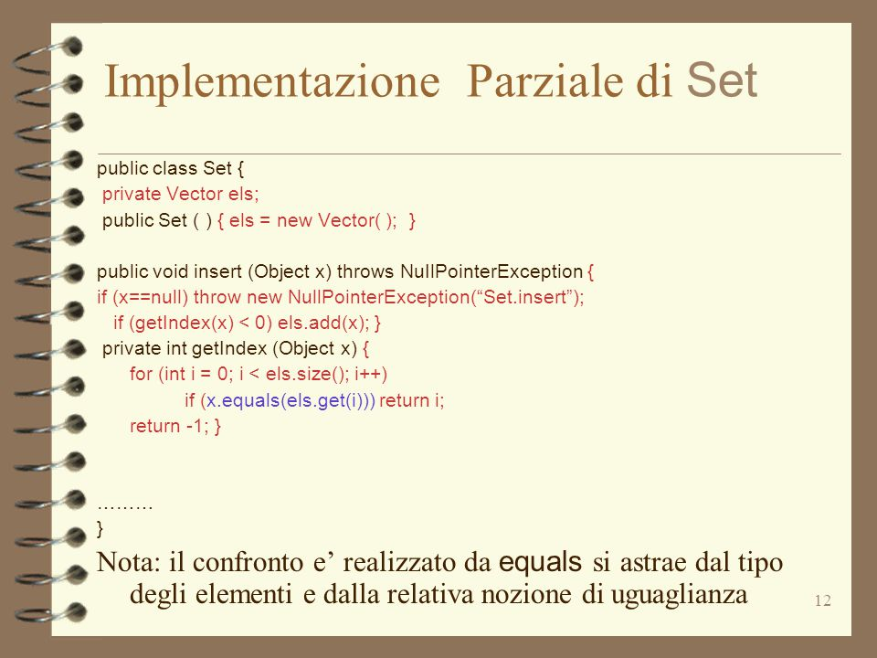 12 Implementazione Parziale di Set public class Set { private Vector els; public Set ( ) { els = new Vector( ); } public void insert (Object x) throws NuIlPointerException { if (x==null) throw new NullPointerException( Set.insert ); if (getIndex(x) < 0) els.add(x); } private int getIndex (Object x) { for (int i = 0; i < els.size(); i++) if (x.equals(els.get(i))) return i; return -1; } ……… } Nota: il confronto e' realizzato da equals si astrae dal tipo degli elementi e dalla relativa nozione di uguaglianza