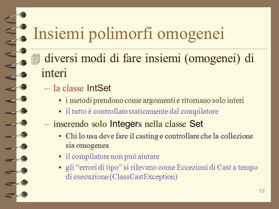 16 4 diversi modi di fare insiemi (omogenei) di interi –la classe IntSet i metodi prendono come argomenti e ritornano solo interi il tutto è controllato staticamente dal compilatore –inserendo solo Integer s nella classe Set Chi lo usa deve fare il casting e controllare che la collezione sia omogenea il compilatore non può aiutare gli errori di tipo si rilevano come Eccezioni di Cast a tempo di esecuzione (ClassCastException) Insiemi polimorfi omogenei