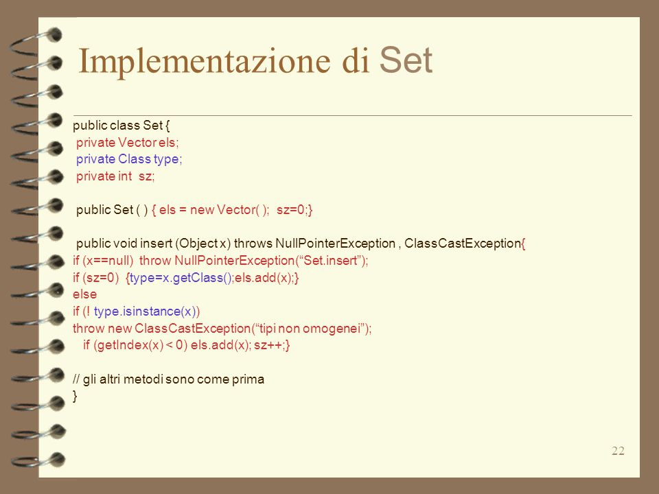 22 Implementazione di Set public class Set { private Vector els; private Class type; private int sz; public Set ( ) { els = new Vector( ); sz=0;} public void insert (Object x) throws NullPointerException, ClassCastException{ if (x==null) throw NullPointerException( Set.insert ); if (sz=0) {type=x.getClass();els.add(x);} else if (.