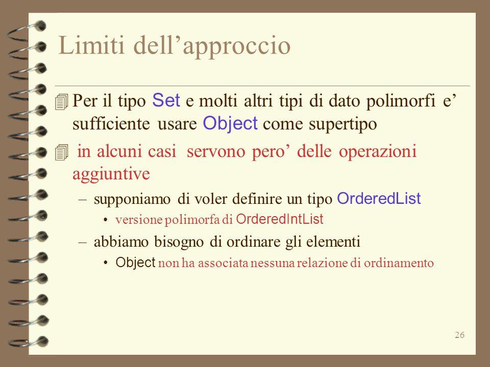26 Limiti dell'approccio 4 Per il tipo Set e molti altri tipi di dato polimorfi e' sufficiente usare Object come supertipo 4 in alcuni casi servono pero' delle operazioni aggiuntive –supponiamo di voler definire un tipo OrderedList versione polimorfa di OrderedIntList –abbiamo bisogno di ordinare gli elementi Object non ha associata nessuna relazione di ordinamento