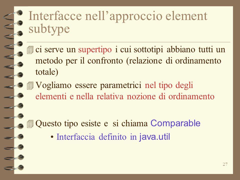 27 Interfacce nell'approccio element subtype 4 ci serve un supertipo i cui sottotipi abbiano tutti un metodo per il confronto (relazione di ordinamento totale) 4 Vogliamo essere parametrici nel tipo degli elementi e nella relativa nozione di ordinamento 4 Questo tipo esiste e si chiama Comparable Interfaccia definito in java.util
