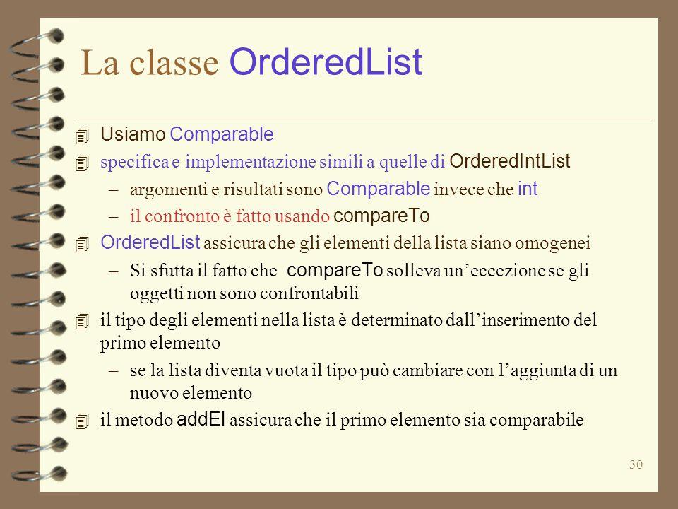 30 La classe OrderedList 4 Usiamo Comparable 4 specifica e implementazione simili a quelle di OrderedIntList –argomenti e risultati sono Comparable invece che int –il confronto è fatto usando compareTo 4 OrderedList assicura che gli elementi della lista siano omogenei –Si sfutta il fatto che compareTo solleva un'eccezione se gli oggetti non sono confrontabili 4 il tipo degli elementi nella lista è determinato dall'inserimento del primo elemento –se la lista diventa vuota il tipo può cambiare con l'aggiunta di un nuovo elemento 4 il metodo addEl assicura che il primo elemento sia comparabile