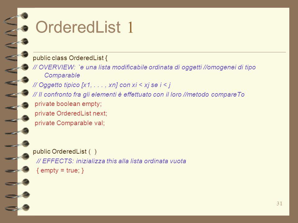 31 OrderedList 1 public class OrderedList { // OVERVIEW: `e una lista modificabile ordinata di oggetti //omogenei di tipo Comparable // Oggetto tipico [x1,..., xn] con xi < xj se i < j // Il confronto fra gli elementi è effettuato con il loro //metodo compareTo private boolean empty; private OrderedList next; private Comparable val; public OrderedList ( ) // EFFECTS: inizializza this alla lista ordinata vuota { empty = true; }