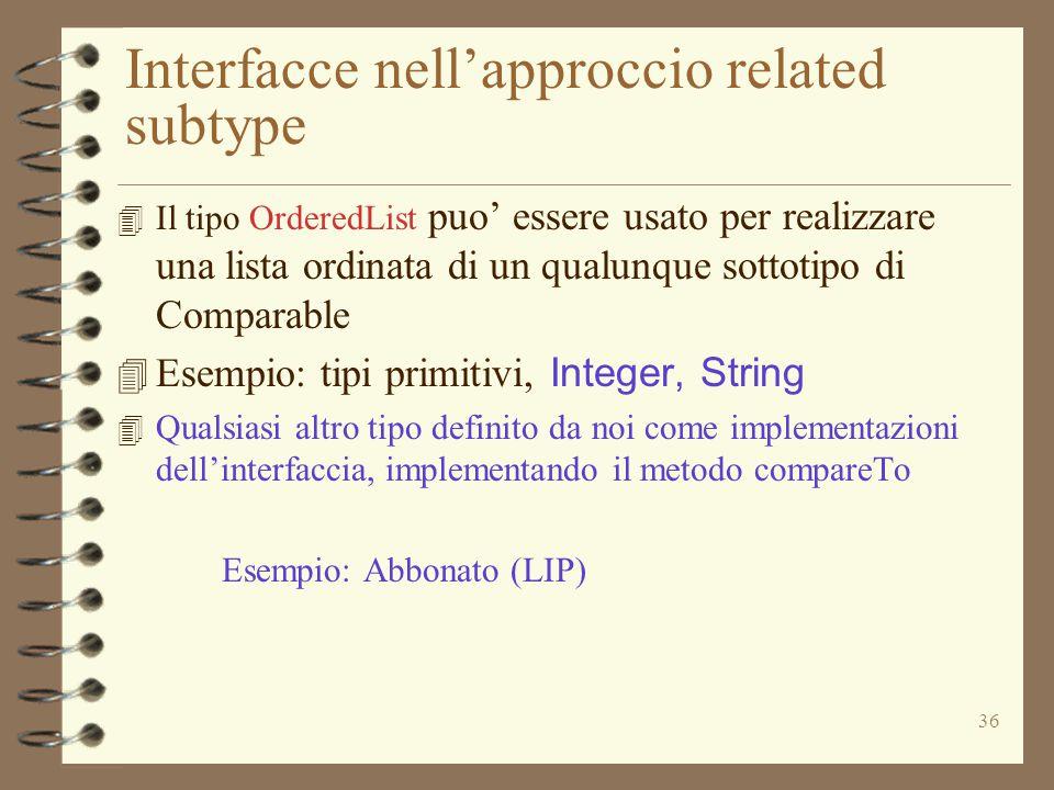 36 Interfacce nell'approccio related subtype 4 Il tipo OrderedList puo' essere usato per realizzare una lista ordinata di un qualunque sottotipo di Comparable 4 Esempio: tipi primitivi, Integer, String 4 Qualsiasi altro tipo definito da noi come implementazioni dell'interfaccia, implementando il metodo compareTo Esempio: Abbonato (LIP)