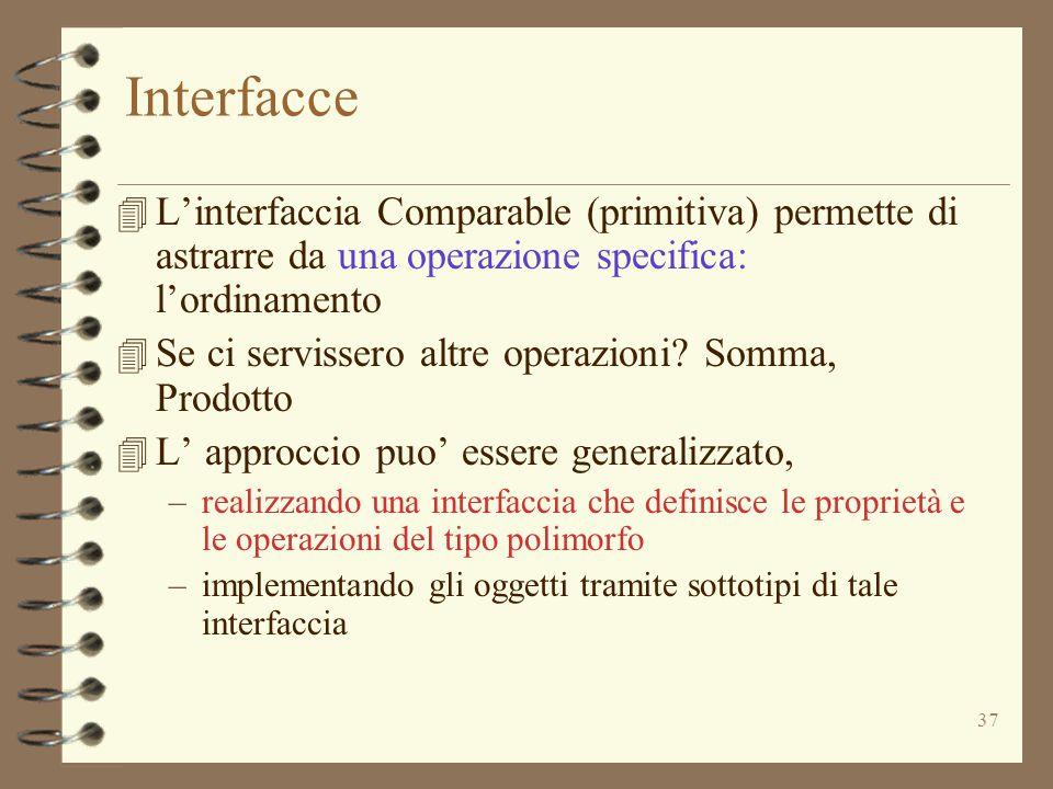 37 Interfacce 4 L'interfaccia Comparable (primitiva) permette di astrarre da una operazione specifica: l'ordinamento 4 Se ci servissero altre operazioni.