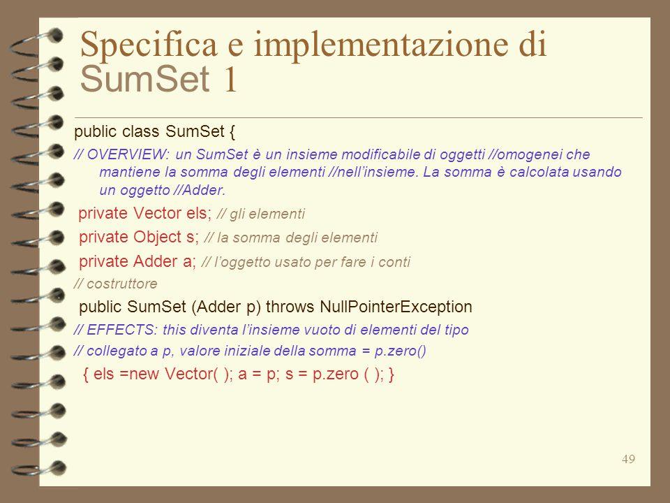 49 Specifica e implementazione di SumSet 1 public class SumSet { // OVERVIEW: un SumSet è un insieme modificabile di oggetti //omogenei che mantiene la somma degli elementi //nell'insieme.