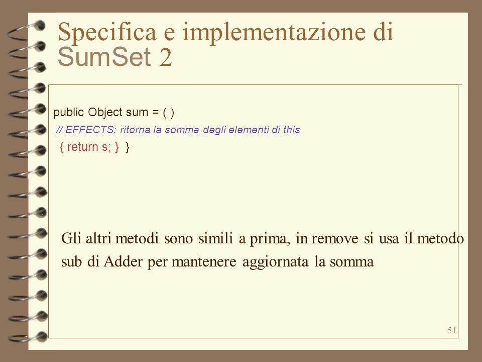 51 Specifica e implementazione di SumSet 2 public Object sum = ( ) // EFFECTS: ritorna la somma degli elementi di this { return s; } } Gli altri metodi sono simili a prima, in remove si usa il metodo sub di Adder per mantenere aggiornata la somma