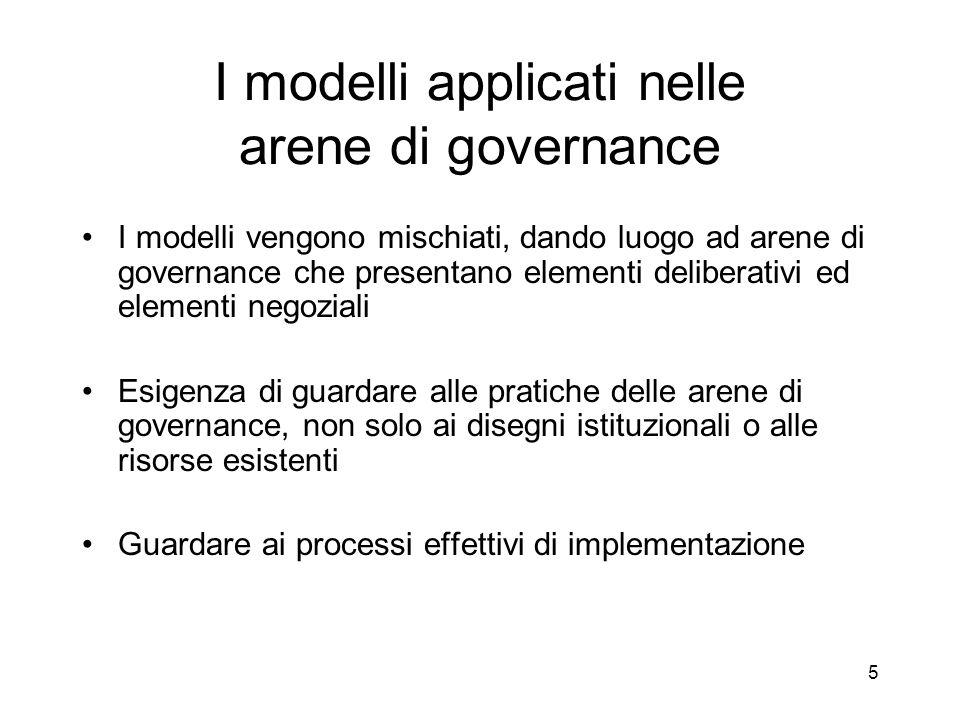 5 I modelli applicati nelle arene di governance I modelli vengono mischiati, dando luogo ad arene di governance che presentano elementi deliberativi ed elementi negoziali Esigenza di guardare alle pratiche delle arene di governance, non solo ai disegni istituzionali o alle risorse esistenti Guardare ai processi effettivi di implementazione