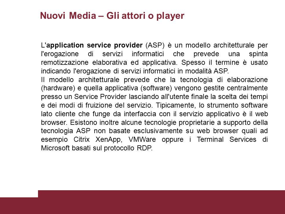 Nuovi Media – Gli attori o player L application service provider (ASP) è un modello architetturale per l erogazione di servizi informatici che prevede una spinta remotizzazione elaborativa ed applicativa.