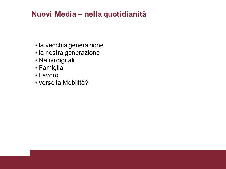 Nuovi Media – nella quotidianità la vecchia generazione la nostra generazione Nativi digitali Famiglia Lavoro verso la Mobilità?