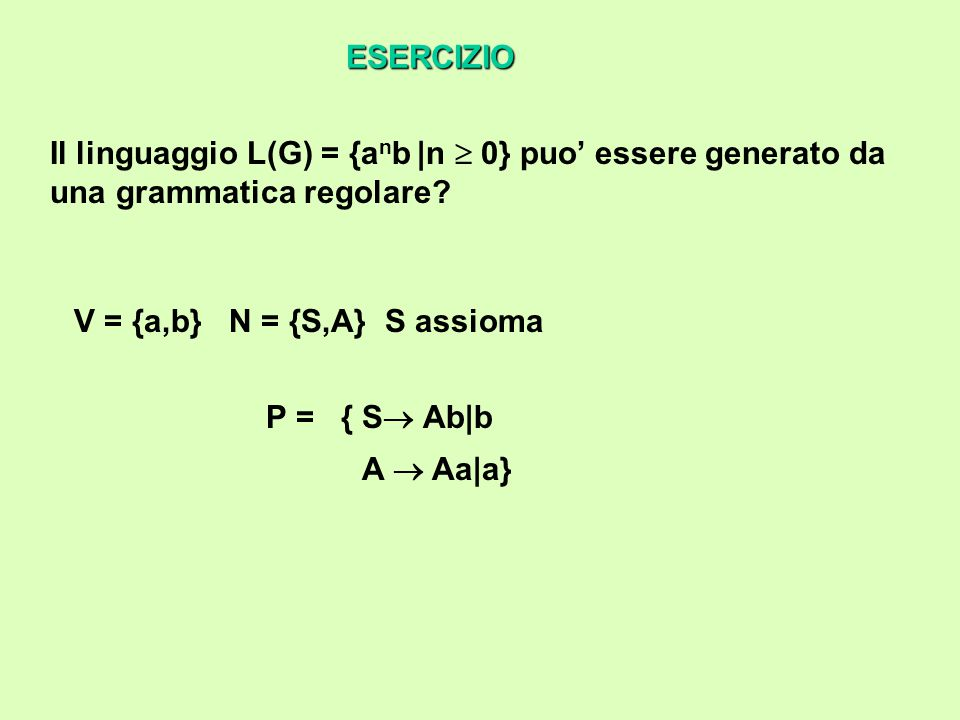 Definire una grammatica che generi il linguaggio L(G) = {a n b n |n  0} V = {a,b} N = {S,A} S assioma P = {S  A A  aAb|ab} ESERCIZIO