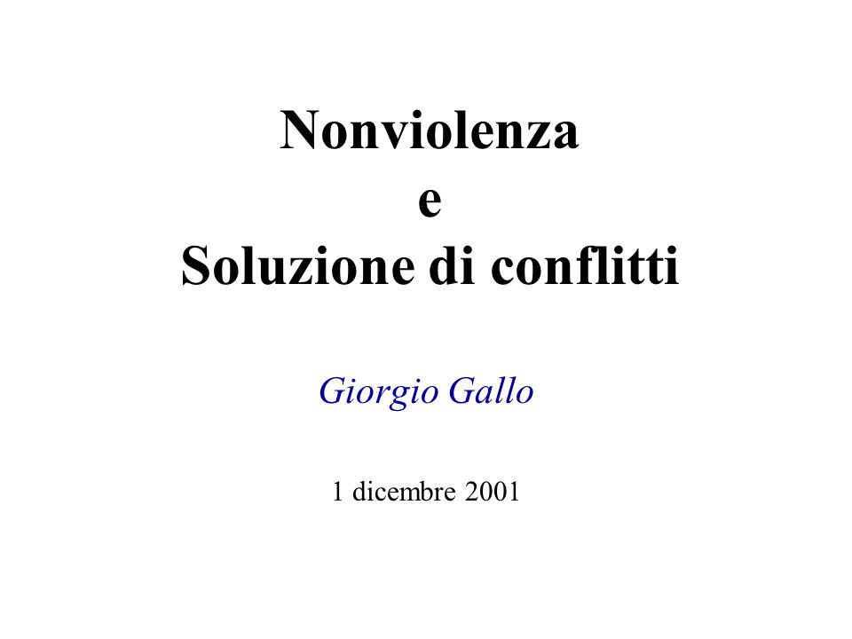 Nonviolenza e Soluzione di conflitti Giorgio Gallo 1 dicembre 2001