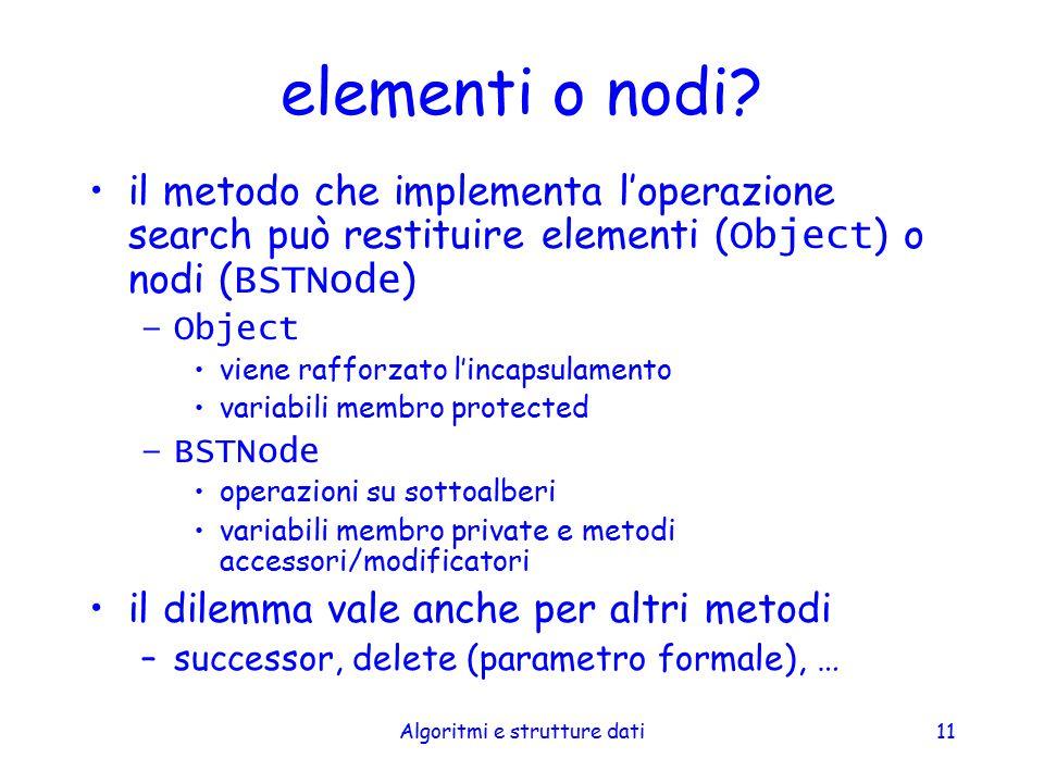 Algoritmi e strutture dati11 elementi o nodi? il metodo che implementa l'operazione search può restituire elementi ( Object ) o nodi ( BSTNode ) –Obje