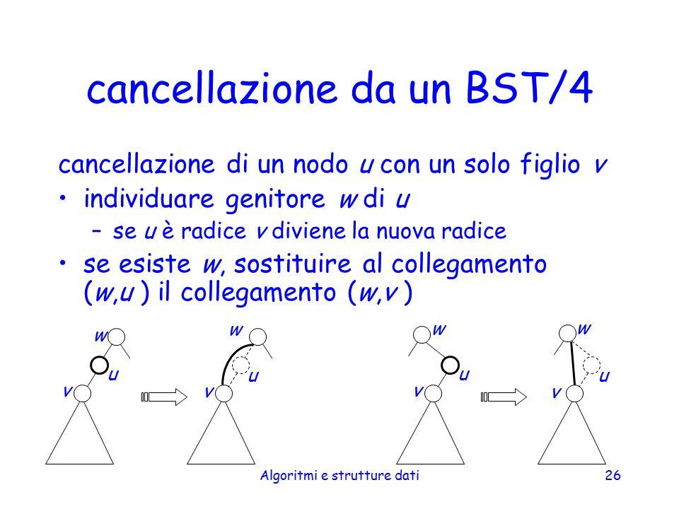 Algoritmi e strutture dati26 cancellazione da un BST/4 cancellazione di un nodo u con un solo figlio v individuare genitore w di u –se u è radice v di