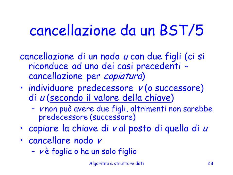 Algoritmi e strutture dati28 cancellazione da un BST/5 cancellazione di un nodo u con due figli (ci si riconduce ad uno dei casi precedenti – cancella