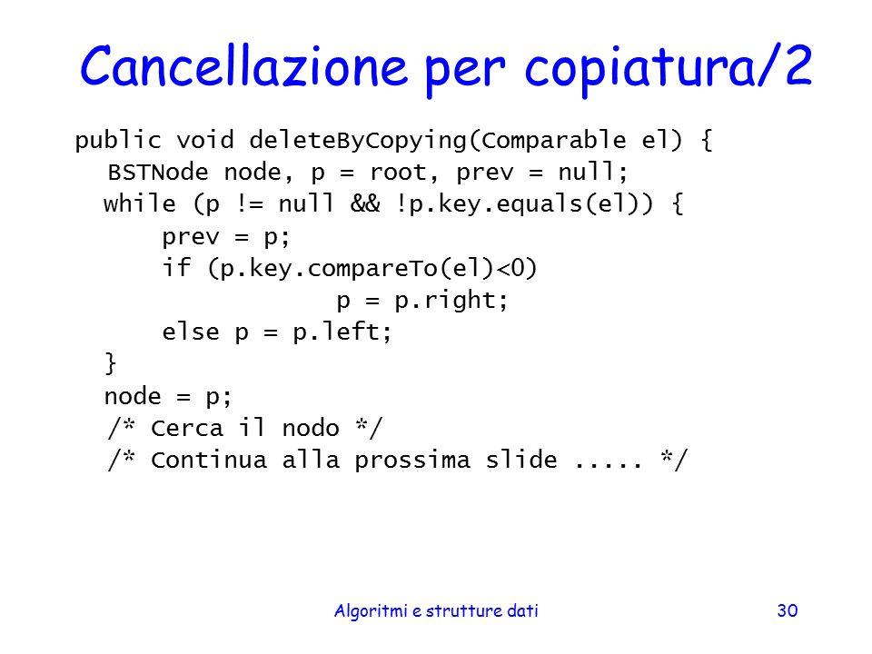 Algoritmi e strutture dati30 Cancellazione per copiatura/2 public void deleteByCopying(Comparable el) { BSTNode node, p = root, prev = null; while (p