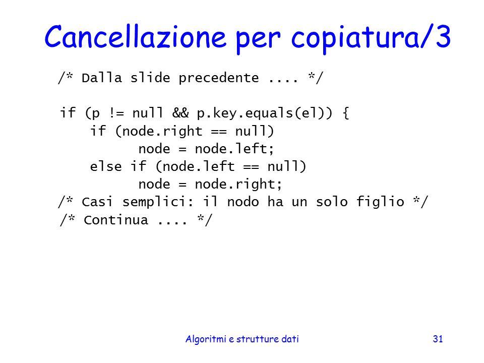 Algoritmi e strutture dati31 Cancellazione per copiatura/3 /* Dalla slide precedente.... */ if (p != null && p.key.equals(el)) { if (node.right == nul