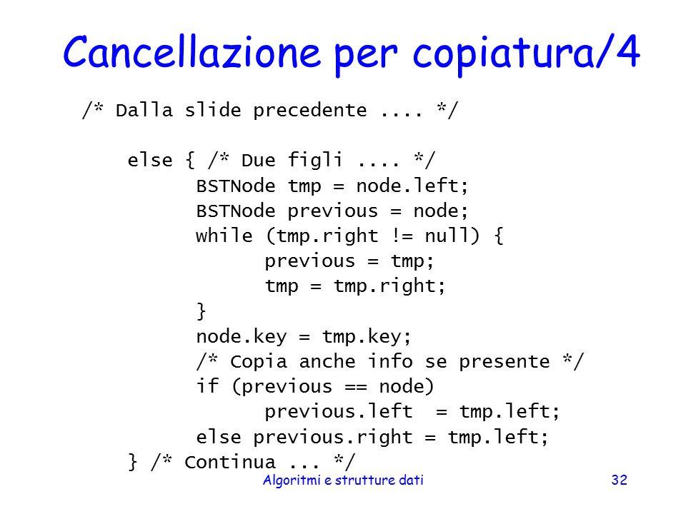 Algoritmi e strutture dati32 Cancellazione per copiatura/4 /* Dalla slide precedente.... */ else { /* Due figli.... */ BSTNode tmp = node.left; BSTNod