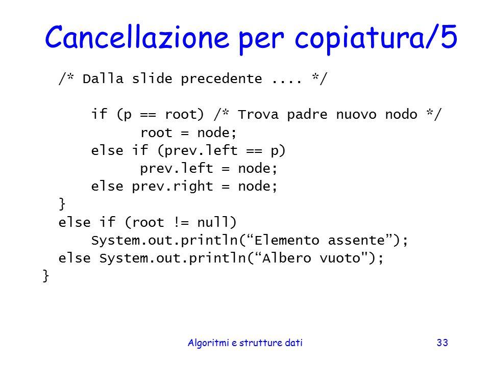 Algoritmi e strutture dati33 Cancellazione per copiatura/5 /* Dalla slide precedente.... */ if (p == root) /* Trova padre nuovo nodo */ root = node; e