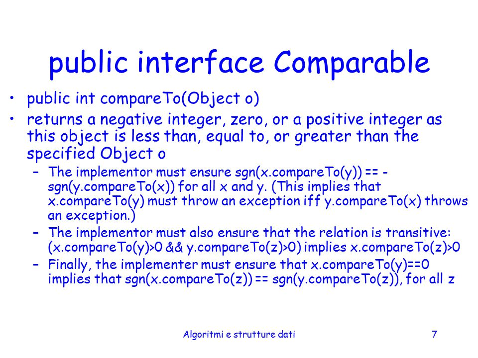 Algoritmi e strutture dati8 public interface Comparable/2 It is strongly recommended, but not strictly required that (x.compareTo(y)==0) == (x.equals(y)).