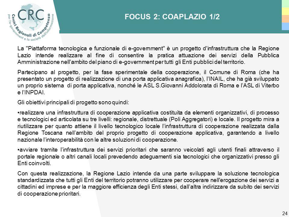 24 FOCUS 2: COAPLAZIO 1/2 La Piattaforma tecnologica e funzionale di e-government è un progetto d infrastruttura che la Regione Lazio intende realizzare al fine di consentire la pratica attuazione dei servizi della Pubblica Amministrazione nell ambito del piano di e-government per tutti gli Enti pubblici del territorio.