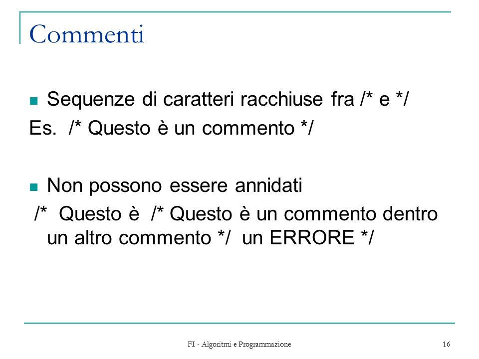 FI - Algoritmi e Programmazione 16 Commenti Sequenze di caratteri racchiuse fra /* e */ Es.