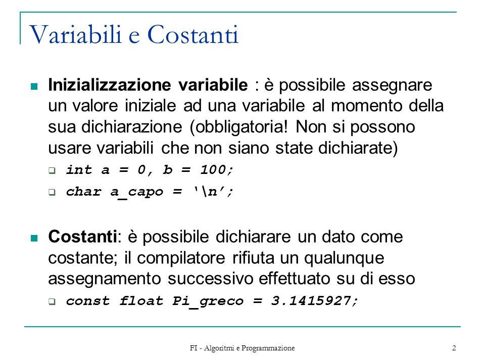 FI - Algoritmi e Programmazione 2 Variabili e Costanti Inizializzazione variabile : è possibile assegnare un valore iniziale ad una variabile al momento della sua dichiarazione (obbligatoria.