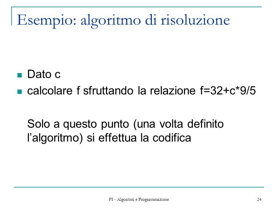 FI - Algoritmi e Programmazione 24 Esempio: algoritmo di risoluzione Dato c calcolare f sfruttando la relazione f=32+c*9/5 Solo a questo punto (una volta definito l'algoritmo) si effettua la codifica