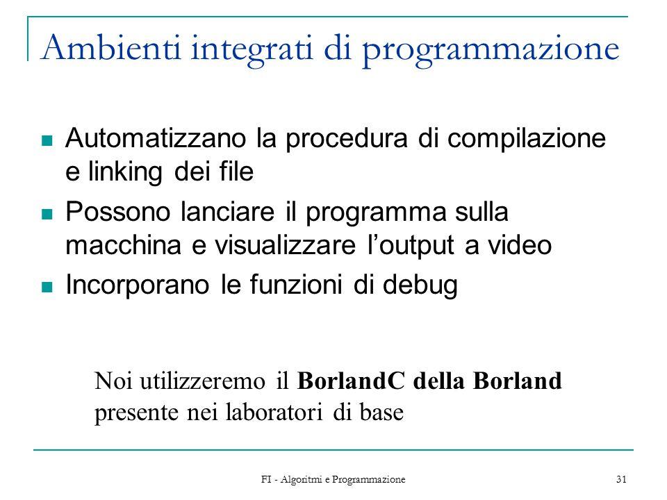 FI - Algoritmi e Programmazione 31 Ambienti integrati di programmazione Automatizzano la procedura di compilazione e linking dei file Possono lanciare il programma sulla macchina e visualizzare l'output a video Incorporano le funzioni di debug Noi utilizzeremo il BorlandC della Borland presente nei laboratori di base