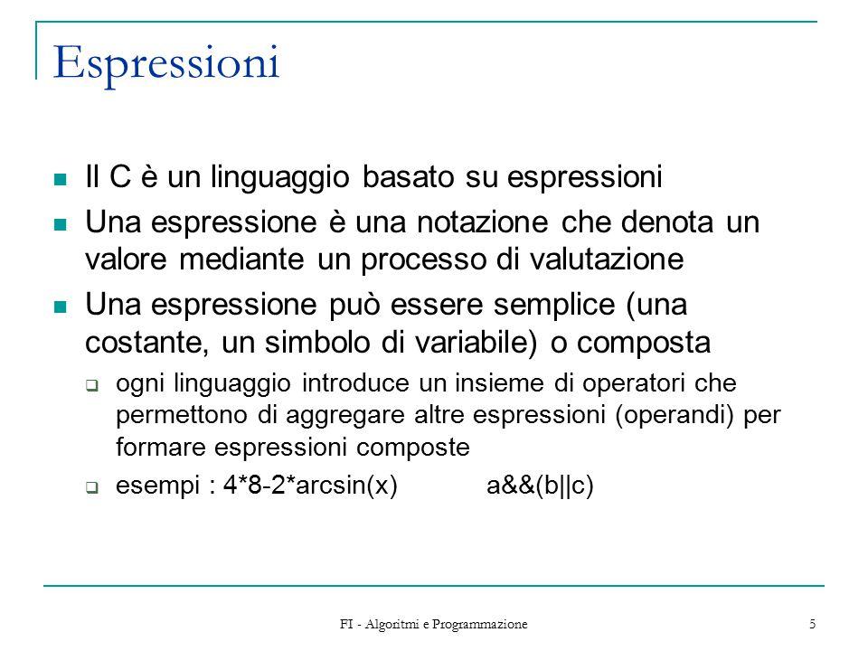 FI - Algoritmi e Programmazione 5 Espressioni Il C è un linguaggio basato su espressioni Una espressione è una notazione che denota un valore mediante un processo di valutazione Una espressione può essere semplice (una costante, un simbolo di variabile) o composta  ogni linguaggio introduce un insieme di operatori che permettono di aggregare altre espressioni (operandi) per formare espressioni composte  esempi : 4*8-2*arcsin(x)a&&(b||c)