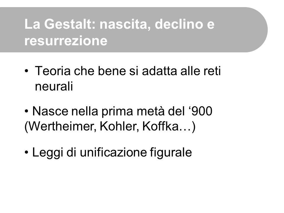 La Gestalt: nascita, declino e resurrezione Teoria che bene si adatta alle reti neurali Nasce nella prima metà del '900 (Wertheimer, Kohler, Koffka…)