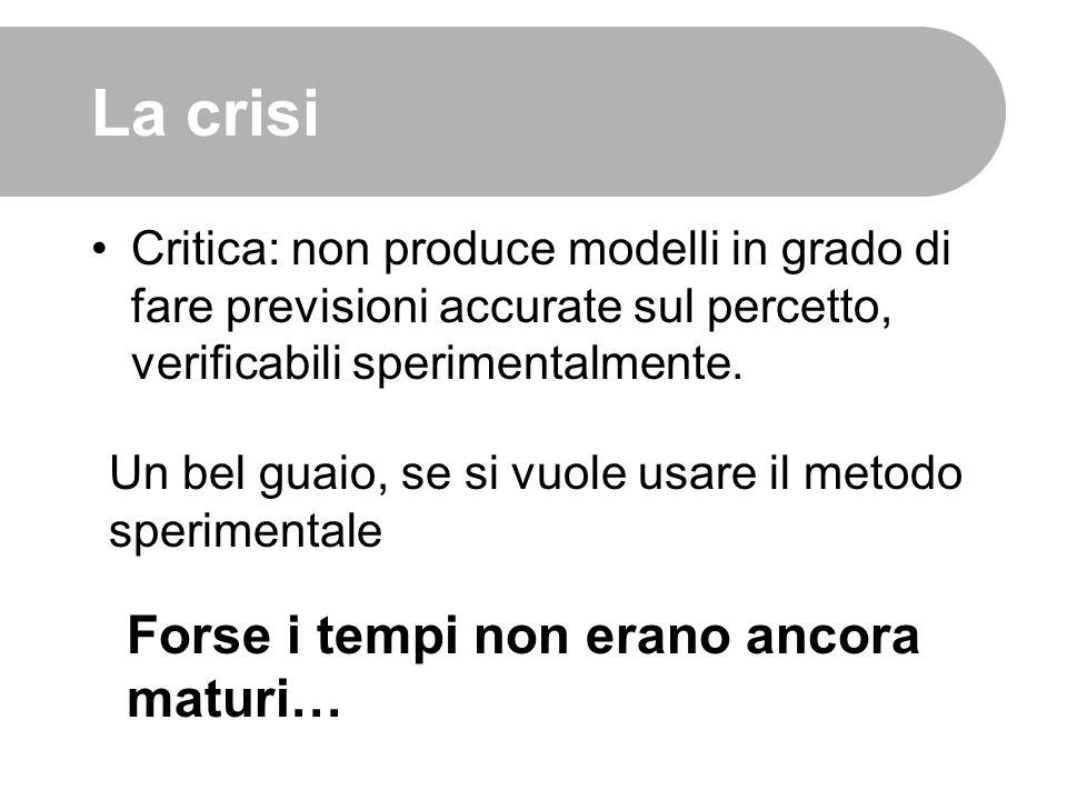 La crisi Critica: non produce modelli in grado di fare previsioni accurate sul percetto, verificabili sperimentalmente. Forse i tempi non erano ancora