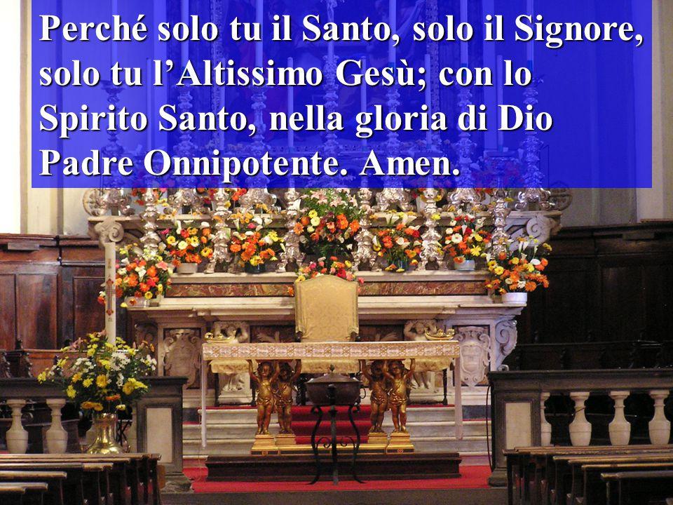 Perché solo tu il Santo, solo il Signore, solo tu l'Altissimo Gesù; con lo Spirito Santo, nella gloria di Dio Padre Onnipotente. Amen.