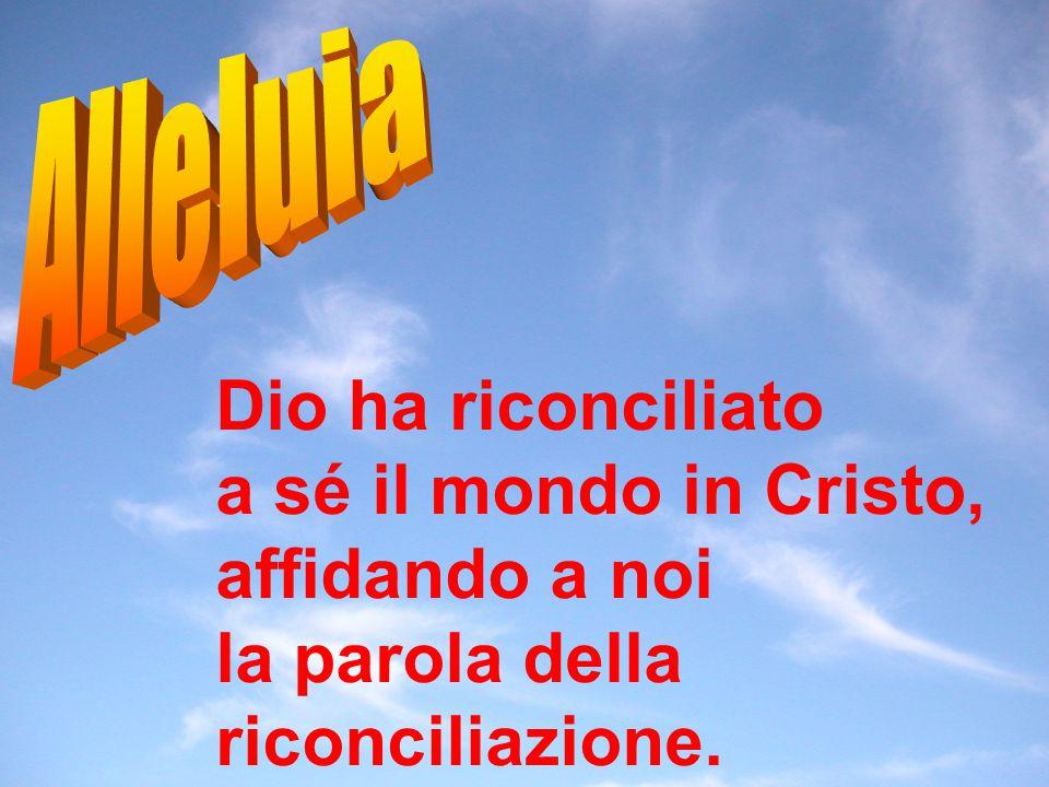 Dio ha riconciliato a sé il mondo in Cristo, affidando a noi la parola della riconciliazione.